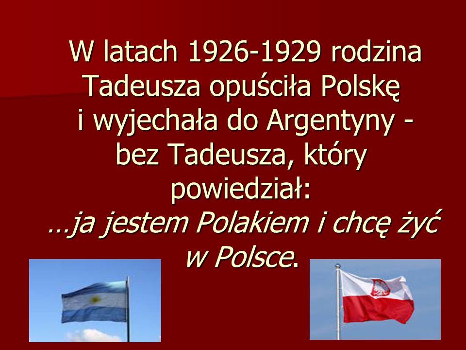 W latach 1926-1929 rodzina Tadeusza opuściła Polskę i wyjechała do Argentyny - bez Tadeusza, który powiedział: …ja jestem Polakiem i chcę żyć w Polsce