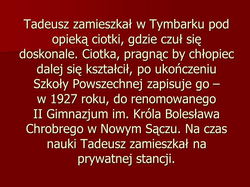 Tadeusz zamieszkał w Tymbarku pod opieką ciotki, gdzie czuł się doskonale. Ciotka, pragnąc by chłopiec dalej się kształcił, po ukończeniu Szkoły Powsz