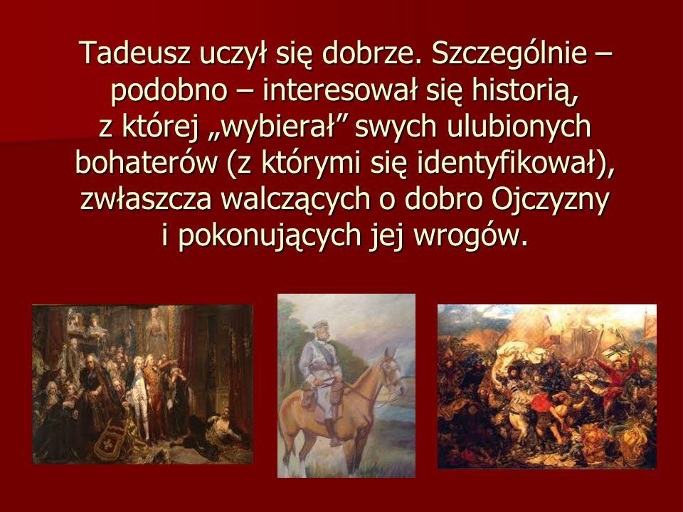 Tadeusz uczył się dobrze. Szczególnie – podobno – interesował się historią, z której wybierał swych ulubionych bohaterów (z którymi się identyfikował)