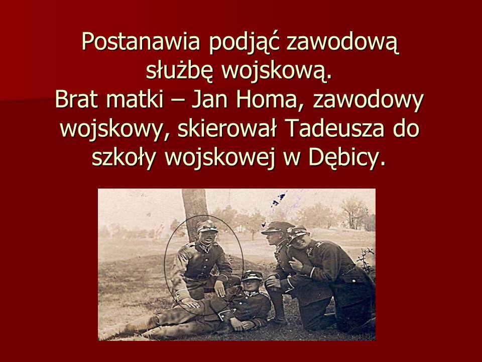 Postanawia podjąć zawodową służbę wojskową. Brat matki – Jan Homa, zawodowy wojskowy, skierował Tadeusza do szkoły wojskowej w Dębicy.