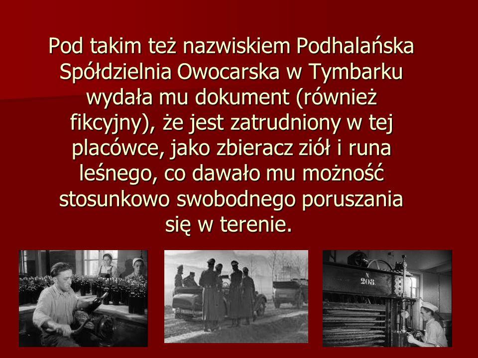 Pod takim też nazwiskiem Podhalańska Spółdzielnia Owocarska w Tymbarku wydała mu dokument (również fikcyjny), że jest zatrudniony w tej placówce, jako