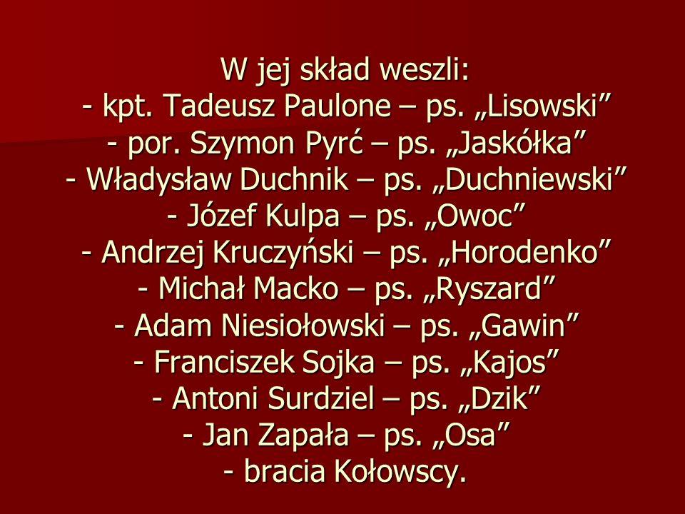 W jej skład weszli: - kpt. Tadeusz Paulone – ps. Lisowski - por. Szymon Pyrć – ps. Jaskółka - Władysław Duchnik – ps. Duchniewski - Józef Kulpa – ps.