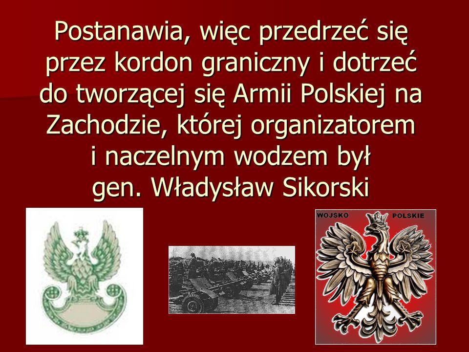 Postanawia, więc przedrzeć się przez kordon graniczny i dotrzeć do tworzącej się Armii Polskiej na Zachodzie, której organizatorem i naczelnym wodzem