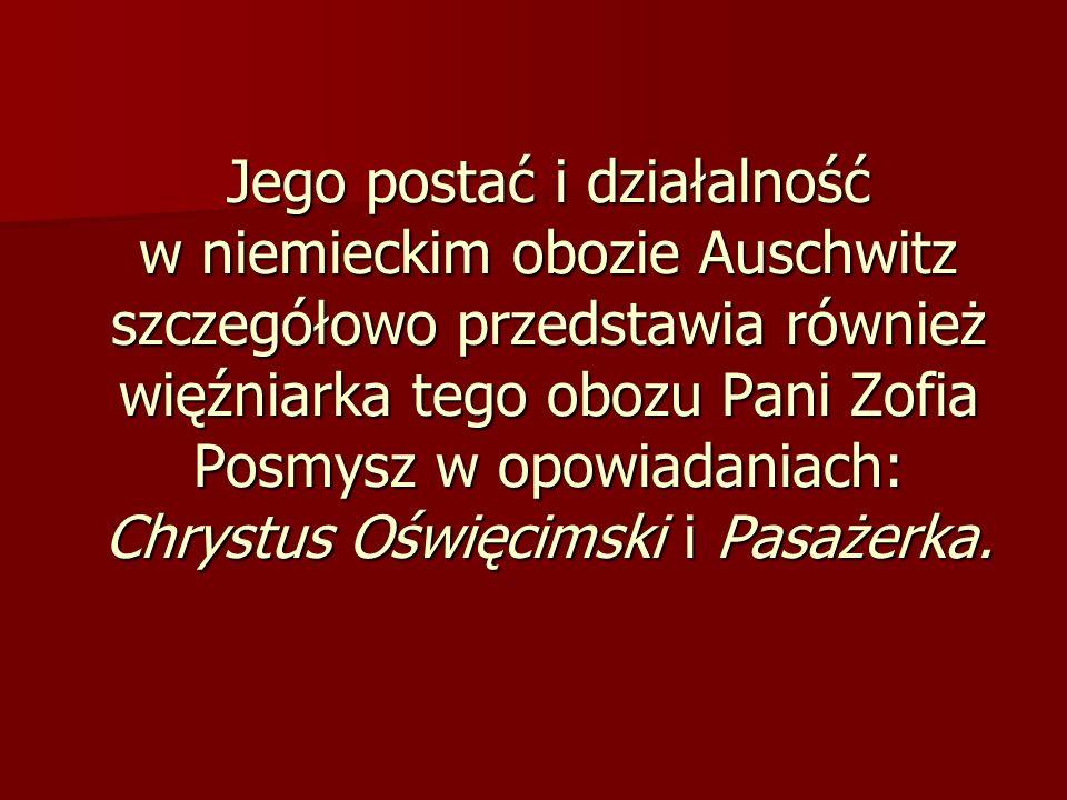 Jego postać i działalność w niemieckim obozie Auschwitz szczegółowo przedstawia również więźniarka tego obozu Pani Zofia Posmysz w opowiadaniach: Chry
