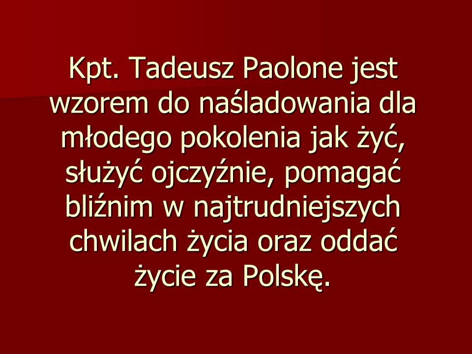 Kpt. Tadeusz Paolone jest wzorem do naśladowania dla młodego pokolenia jak żyć, służyć ojczyźnie, pomagać bliźnim w najtrudniejszych chwilach życia or
