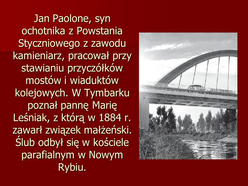 Jan Paolone, syn ochotnika z Powstania Styczniowego z zawodu kamieniarz, pracował przy stawianiu przyczółków mostów i wiaduktów kolejowych. W Tymbarku