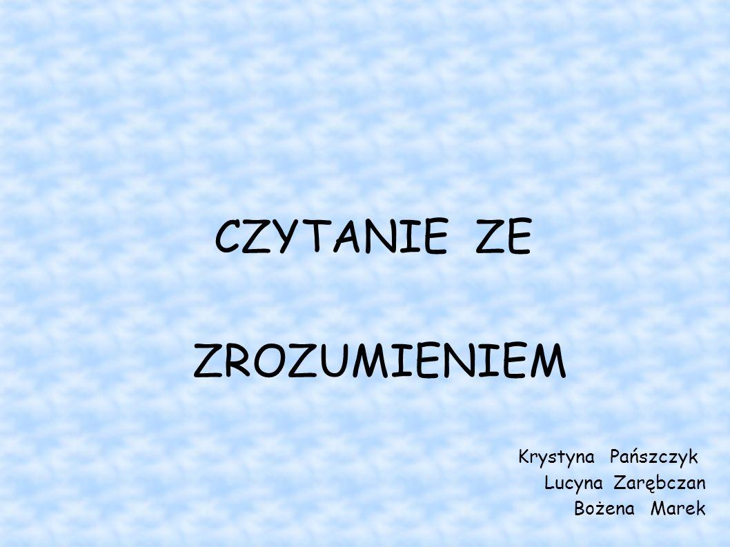 CZYTANIE ZE ZROZUMIENIEM Krystyna Pańszczyk Lucyna Zarębczan Bożena Marek