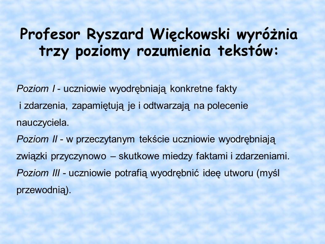 Profesor Ryszard Więckowski wyróżnia trzy poziomy rozumienia tekstów: Poziom I - uczniowie wyodrębniają konkretne fakty i zdarzenia, zapamiętują je i
