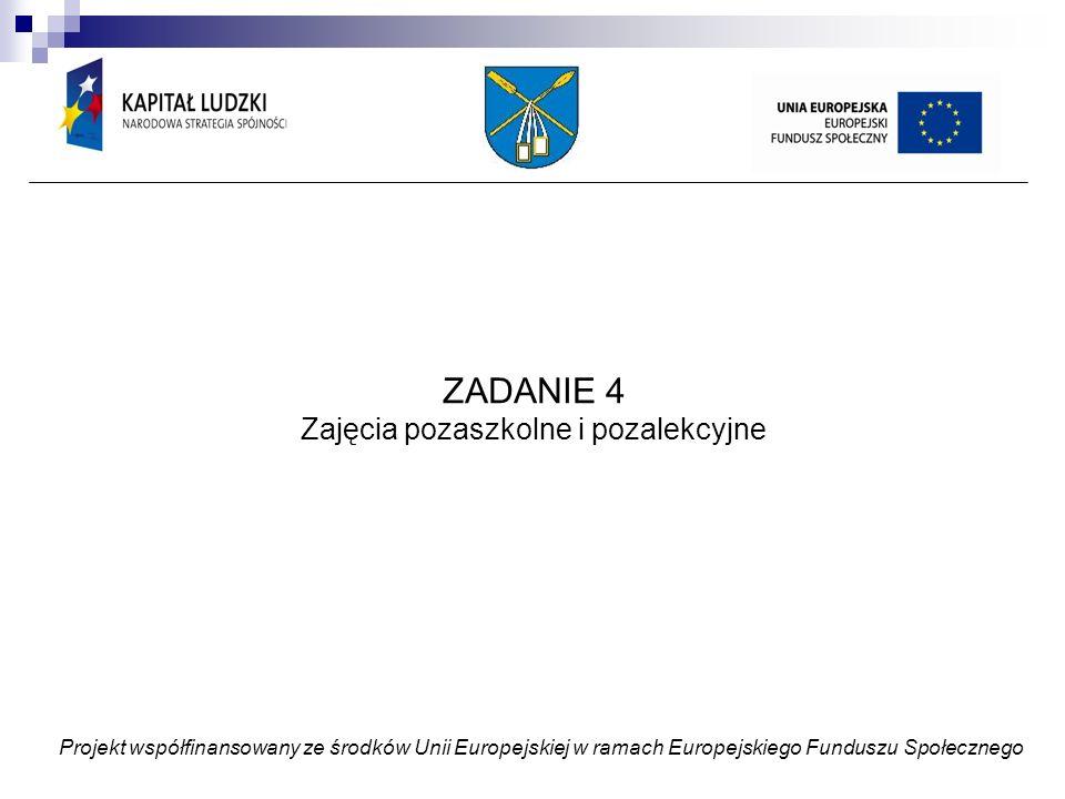 ZADANIE 4 Zajęcia pozaszkolne i pozalekcyjne Projekt współfinansowany ze środków Unii Europejskiej w ramach Europejskiego Funduszu Społecznego