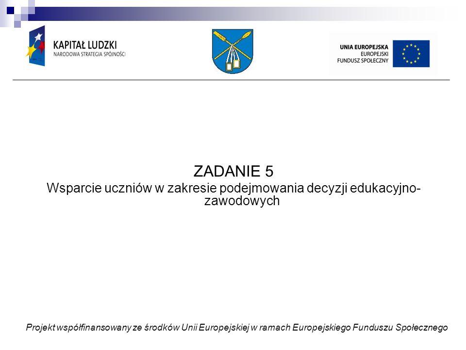 ZADANIE 5 Wsparcie uczniów w zakresie podejmowania decyzji edukacyjno- zawodowych Projekt współfinansowany ze środków Unii Europejskiej w ramach Europejskiego Funduszu Społecznego