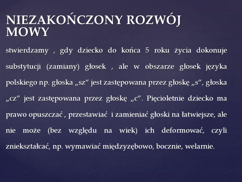 OPÓŹNIONY ROZWÓJ MOWY możemy stwierdzić, gdy dziecko powyżej 5 roku życia dokonuje substytucji (zamiany) głosek, ale wciąż są to zamiany w obrębie głosek języka polskiego.