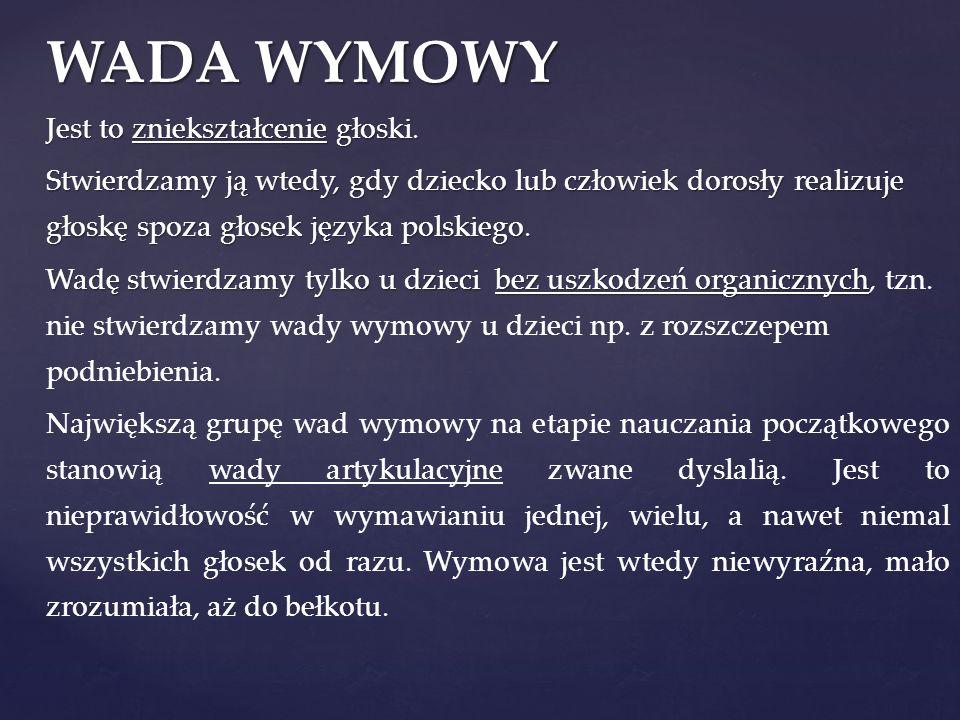 WADA WYMOWY Jest to zniekształcenie głoski. Stwierdzamy ją wtedy, gdy dziecko lub człowiek dorosły realizuje głoskę spoza głosek języka polskiego. Wad
