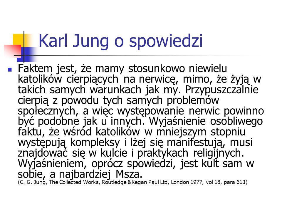 Karl Jung o spowiedzi Faktem jest, że mamy stosunkowo niewielu katolików cierpiących na nerwicę, mimo, że żyją w takich samych warunkach jak my. Przyp