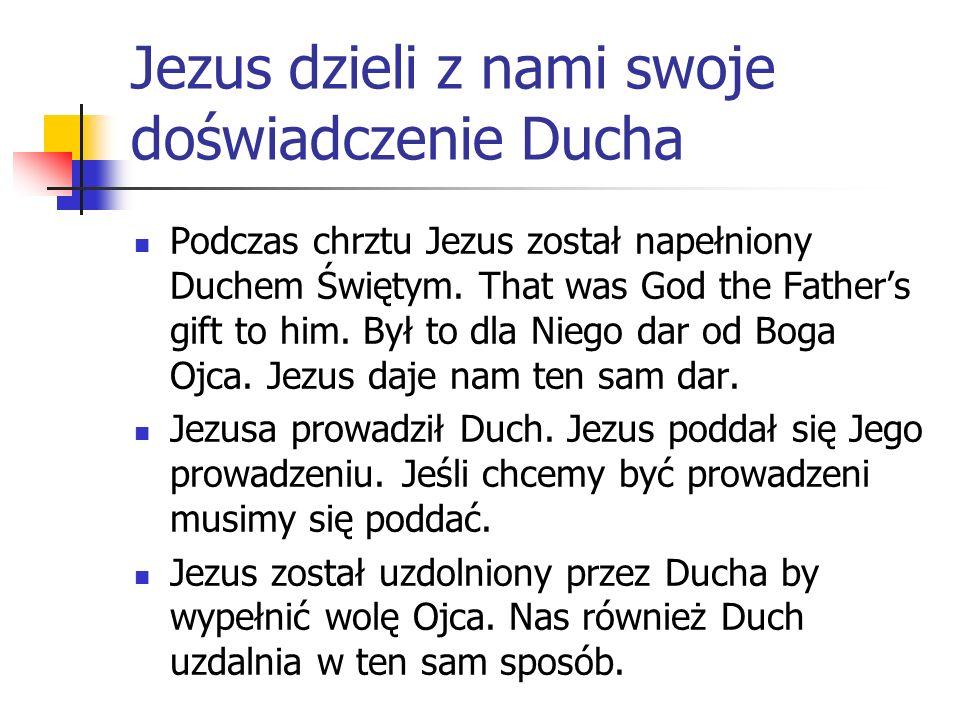 Jezus dzieli z nami swoje doświadczenie Ducha Podczas chrztu Jezus został napełniony Duchem Świętym. That was God the Fathers gift to him. Był to dla