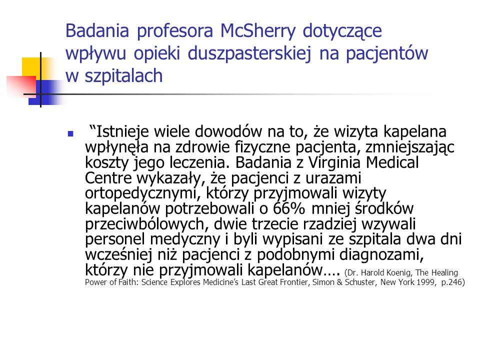Badania profesora McSherry dotyczące wpływu opieki duszpasterskiej na pacjentów w szpitalach Większość pacjentów po chirurgii na otwartym sercu, którzy codziennie przyjmowali kapelanów przebywało w szpitalu średnio dwa dni krócej w porównaniu z pacjentami, którzy nie korzystali z opieki duszpasterskiej.