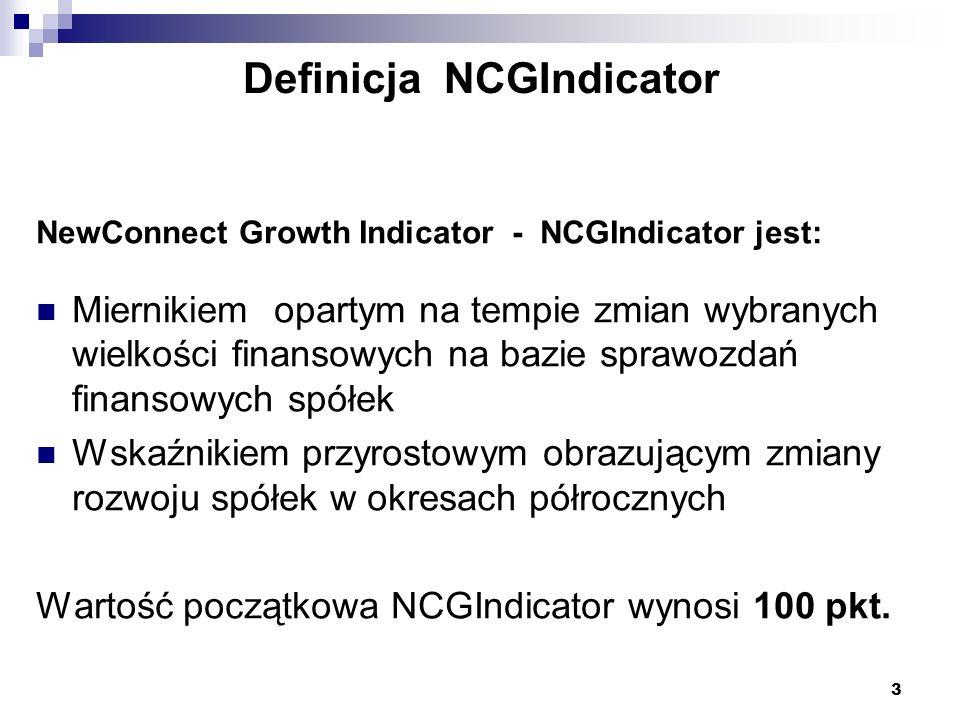 3 Definicja NCGIndicator NewConnect Growth Indicator - NCGIndicator jest: Miernikiem opartym na tempie zmian wybranych wielkości finansowych na bazie sprawozdań finansowych spółek Wskaźnikiem przyrostowym obrazującym zmiany rozwoju spółek w okresach półrocznych Wartość początkowa NCGIndicator wynosi 100 pkt.