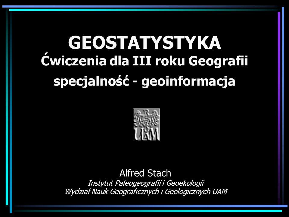 GEOSTATYSTYKA Ćwiczenia dla III roku Geografii specjalność - geoinformacja Alfred Stach Instytut Paleogeografii i Geoekologii Wydział Nauk Geograficzn