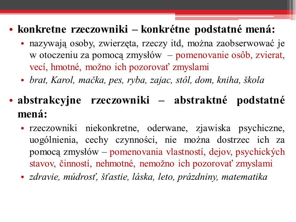 konkretne rzeczowniki – konkrétne podstatné mená: nazywają osoby, zwierzęta, rzeczy itd, można zaobserwować je w otoczeniu za pomocą zmysłów – pomenovanie osôb, zvierat, vecí, hmotné, možno ich pozorovať zmyslami brat, Karol, mačka, pes, ryba, zajac, stôl, dom, kniha, škola abstrakcyjne rzeczowniki – abstraktné podstatné mená: rzeczowniki niekonkretne, oderwane, zjawiska psychiczne, uogólnienia, cechy czynności, nie można dostrzec ich za pomocą zmysłów – pomenovania vlastností, dejov, psychických stavov, činností, nehmotné, nemožno ich pozorovať zmyslami zdravie, múdrosť, šťastie, láska, leto, prázdniny, matematika