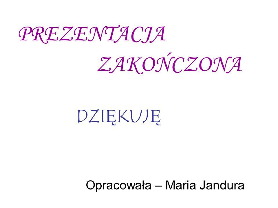 PREZENTACJA ZAKOŃCZONA Opracowała – Maria Jandura DZIĘKUJĘ
