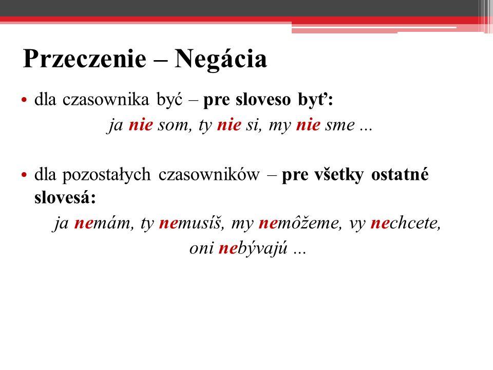 Przeczenie – Negácia dla czasownika być – pre sloveso byť: ja nie som, ty nie si, my nie sme... dla pozostałych czasowników – pre všetky ostatné slove