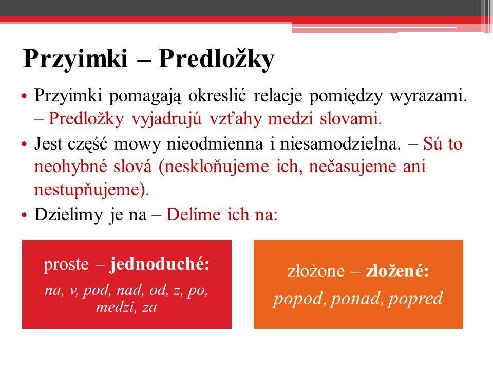 Przyimki – Predložky Przyimki pomagają okreslić relacje pomiędzy wyrazami. – Predložky vyjadrujú vzťahy medzi slovami. Jest część mowy nieodmienna i n