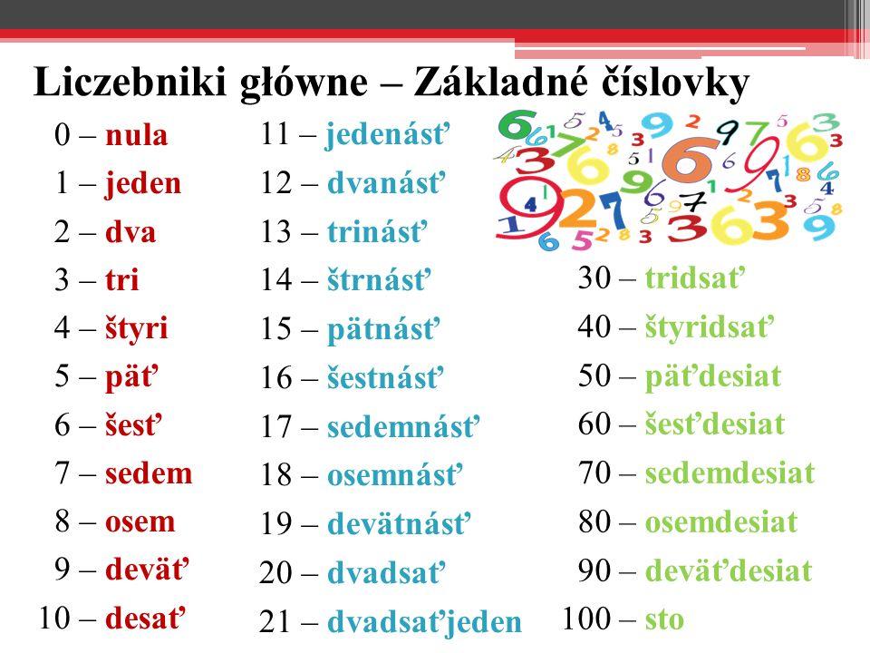 Liczebniki główne – Základné číslovky 0 – nula 1 – jeden 2 – dva 3 – tri 4 – štyri 5 – päť 6 – šesť 7 – sedem 8 – osem 9 – deväť 10 – desať 11 – jeden