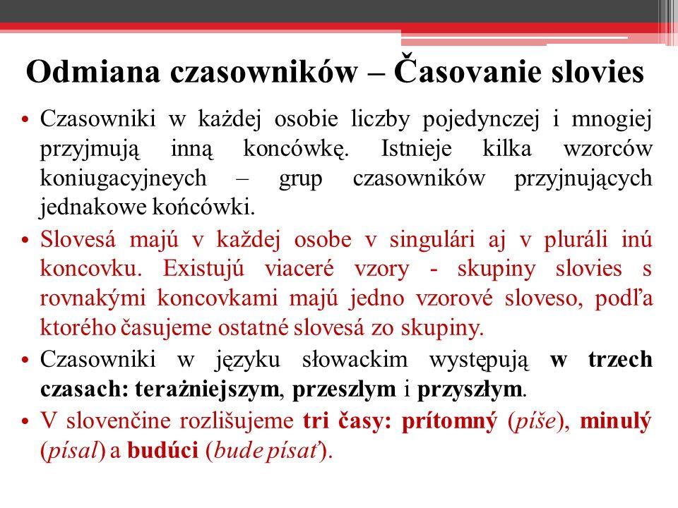 Odmiana czasowników – Časovanie slovies Czasowniki w każdej osobie liczby pojedynczej i mnogiej przyjmują inną koncówkę. Istnieje kilka wzorców koniug