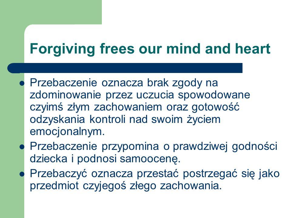 Forgiving frees our mind and heart Przebaczenie oznacza brak zgody na zdominowanie przez uczucia spowodowane czyimś złym zachowaniem oraz gotowość odz