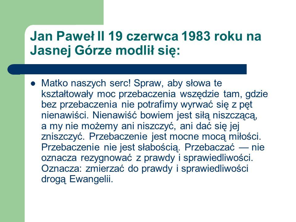 Jan Paweł II 19 czerwca 1983 roku na Jasnej Górze modlił się: Matko naszych serc! Spraw, aby słowa te kształtowały moc przebaczenia wszędzie tam, gdzi