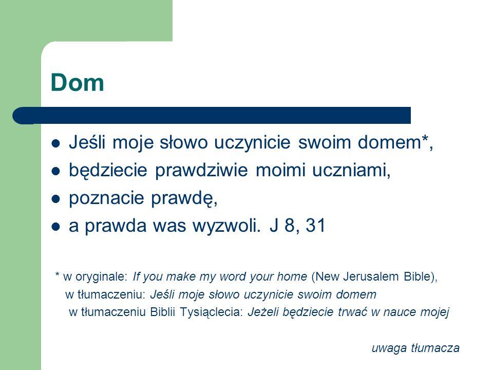 Dom Jeśli moje słowo uczynicie swoim domem*, będziecie prawdziwie moimi uczniami, poznacie prawdę, a prawda was wyzwoli. J 8, 31 * w oryginale: If you
