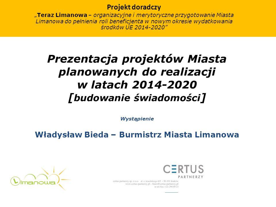 Prezentacja projektów Miasta planowanych do realizacji w latach 2014-2020 [ budowanie świadomości ] Wystąpienie Władysław Bieda – Burmistrz Miasta Lim