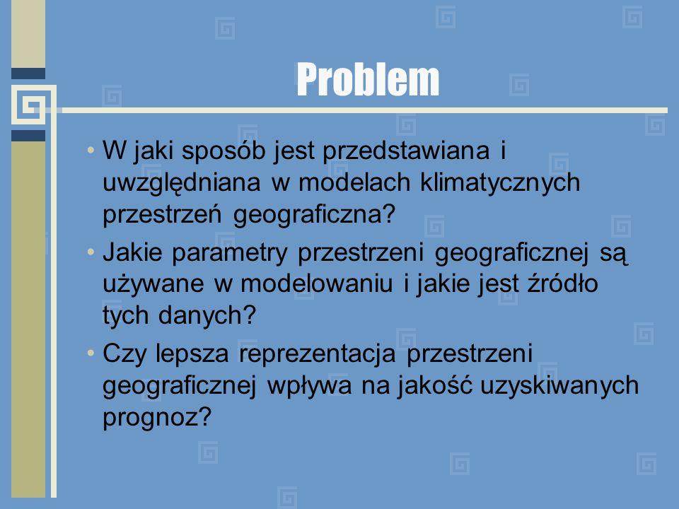 Problem W jaki sposób jest przedstawiana i uwzględniana w modelach klimatycznych przestrzeń geograficzna? Jakie parametry przestrzeni geograficznej są