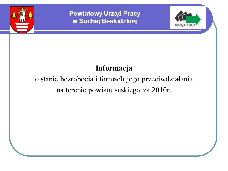 Powiatowy Urząd Pracy w Suchej Beskidzkiej Informacja o stanie bezrobocia i formach jego przeciwdziałania na terenie powiatu suskiego za 2010r.