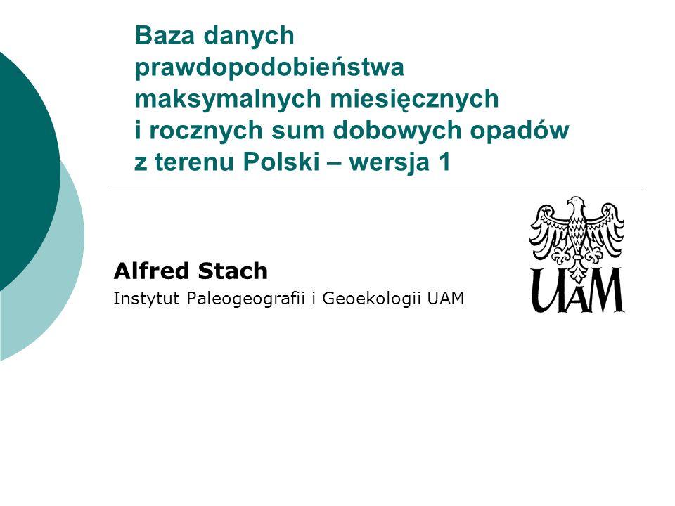 Baza danych prawdopodobieństwa maksymalnych miesięcznych i rocznych sum dobowych opadów z terenu Polski – wersja 1 Alfred Stach Instytut Paleogeografi