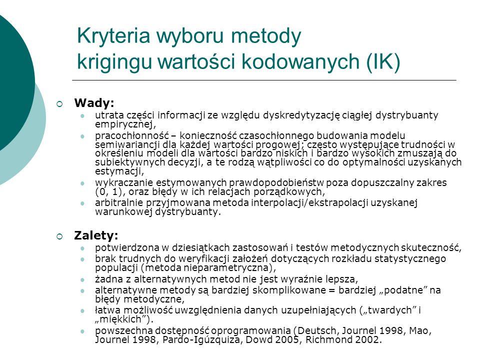 Kryteria wyboru metody krigingu wartości kodowanych (IK) Wady: utrata części informacji ze względu dyskredytyzację ciągłej dystrybuanty empirycznej, p