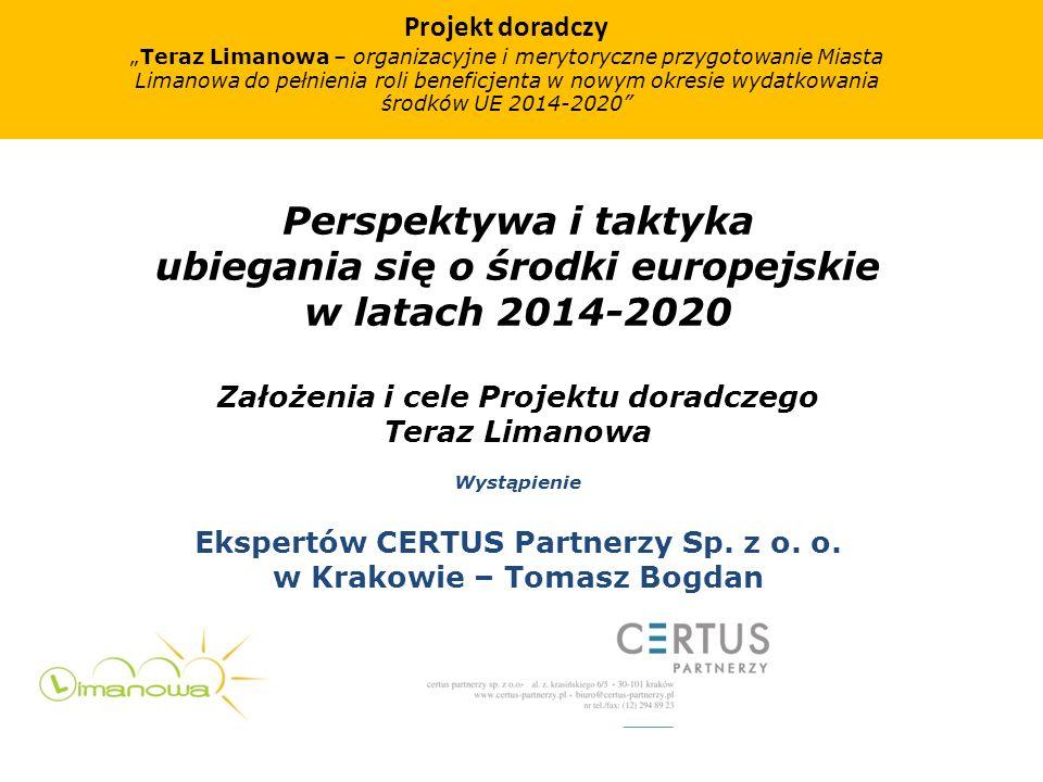 Perspektywa i taktyka ubiegania się o środki europejskie w latach 2014-2020 Założenia i cele Projektu doradczego Teraz Limanowa Wystąpienie Ekspertów CERTUS Partnerzy Sp.