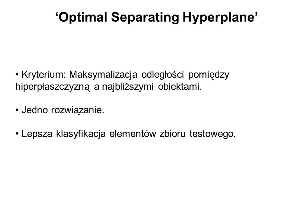 Optimal Separating Hyperplane Kryterium: Maksymalizacja odległości pomiędzy hiperpłaszczyzną a najbliższymi obiektami. Jedno rozwiązanie. Lepsza klasy