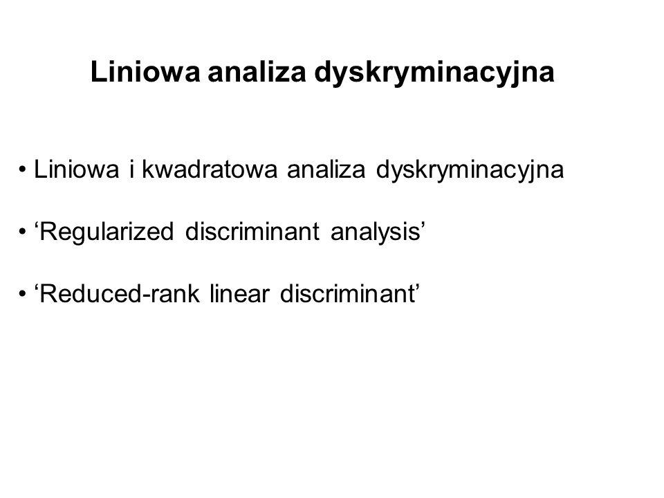 Liniowa analiza dyskryminacyjna Liniowa i kwadratowa analiza dyskryminacyjna Regularized discriminant analysis Reduced-rank linear discriminant