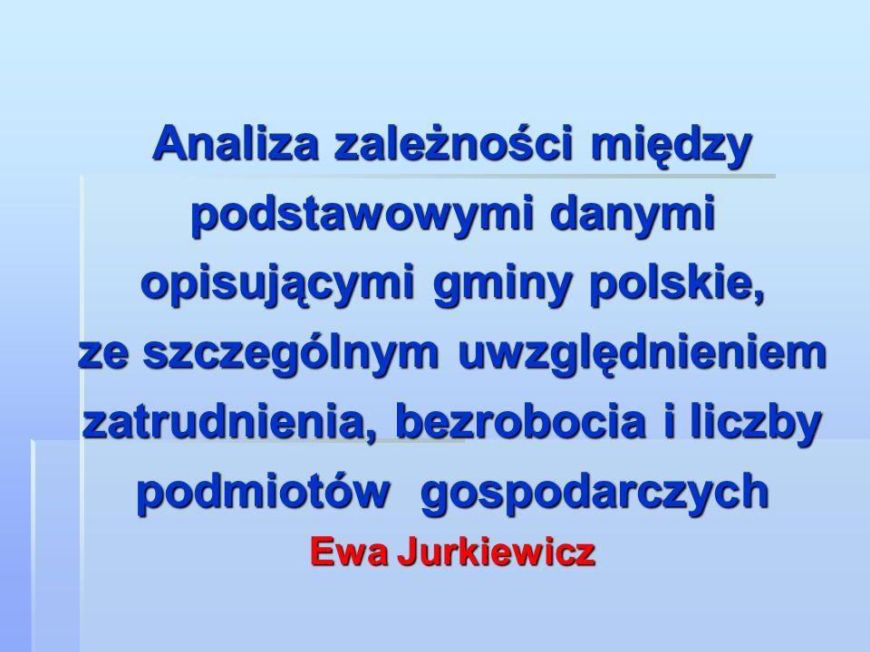 Analiza zależności między podstawowymi danymi opisującymi gminy polskie, ze szczególnym uwzględnieniem zatrudnienia, bezrobocia i liczby podmiotów gospodarczych Ewa Jurkiewicz