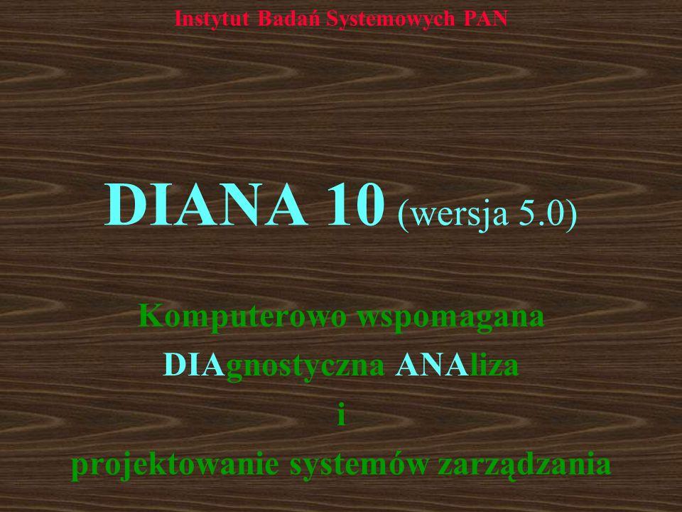 DIANA 10 (wersja 5.0) Komputerowo wspomagana DIAgnostyczna ANAliza i projektowanie systemów zarządzania Instytut Badań Systemowych PAN