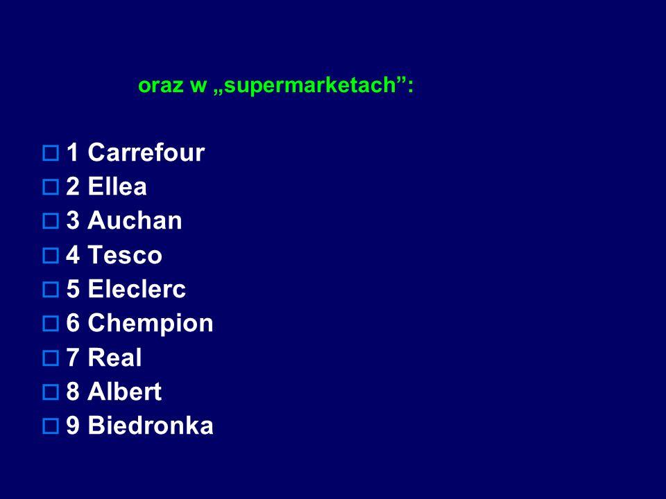 oraz w supermarketach: 1 Carrefour 2 Ellea 3 Auchan 4 Tesco 5 Eleclerc 6 Chempion 7 Real 8 Albert 9 Biedronka