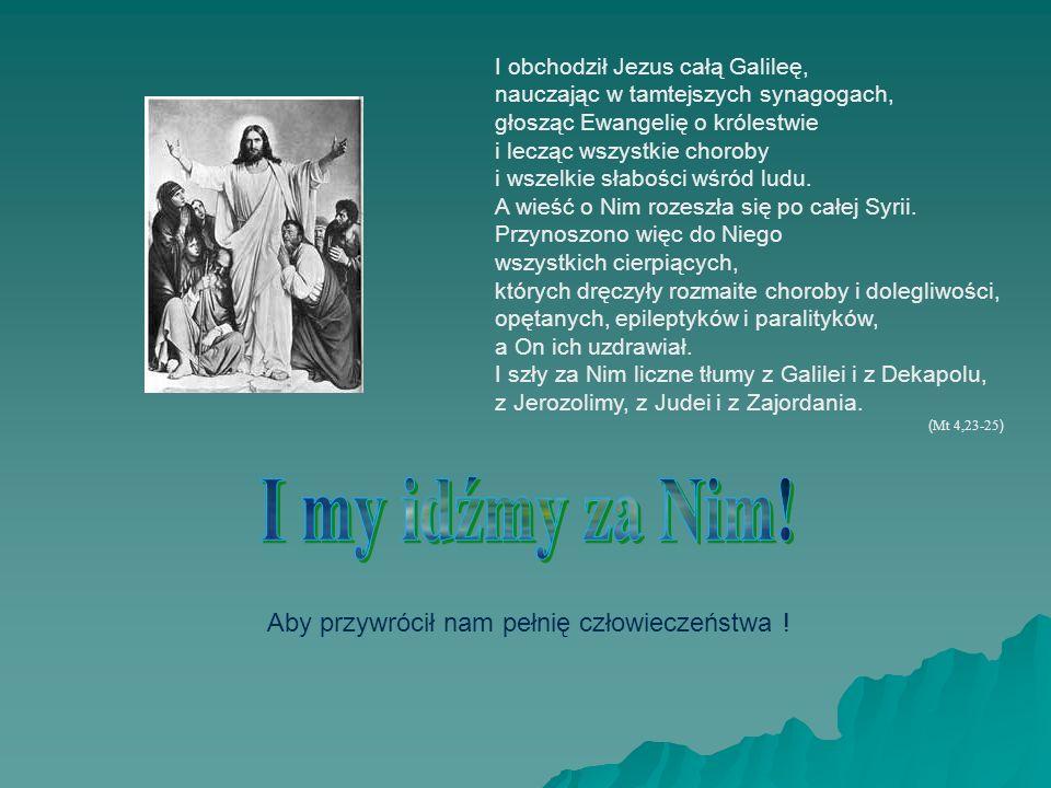 I obchodził Jezus całą Galileę, nauczając w tamtejszych synagogach, głosząc Ewangelię o królestwie i lecząc wszystkie choroby i wszelkie słabości wśró
