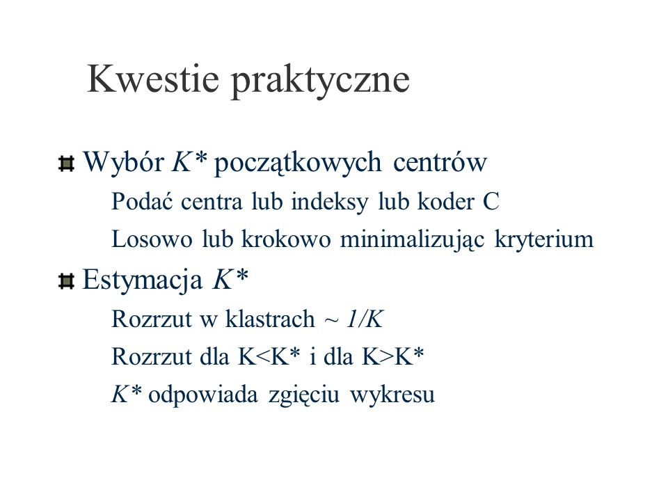 Kwestie praktyczne Wybór K* początkowych centrów Podać centra lub indeksy lub koder C Losowo lub krokowo minimalizując kryterium Estymacja K* Rozrzut