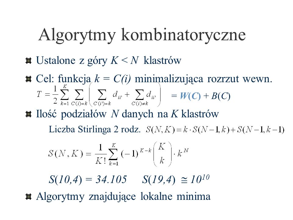 Algorytmy kombinatoryczne Ustalone z góry K < N klastrów Cel: funkcja k = C(i) minimalizująca rozrzut wewn. = W(C) + B(C) Ilość podziałów N danych na