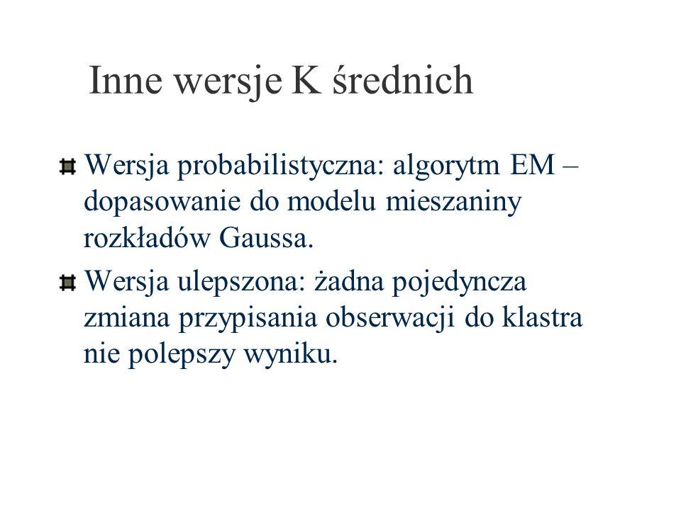 Inne wersje K średnich Wersja probabilistyczna: algorytm EM – dopasowanie do modelu mieszaniny rozkładów Gaussa. Wersja ulepszona: żadna pojedyncza zm