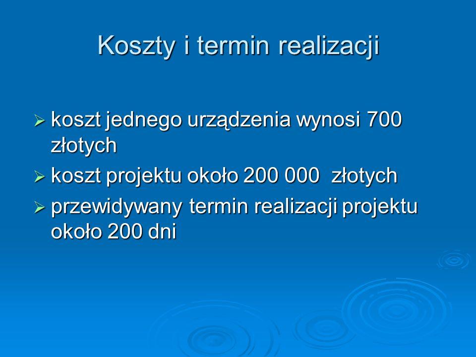 Koszty i termin realizacji koszt jednego urządzenia wynosi 700 złotych koszt jednego urządzenia wynosi 700 złotych koszt projektu około 200 000 złotyc