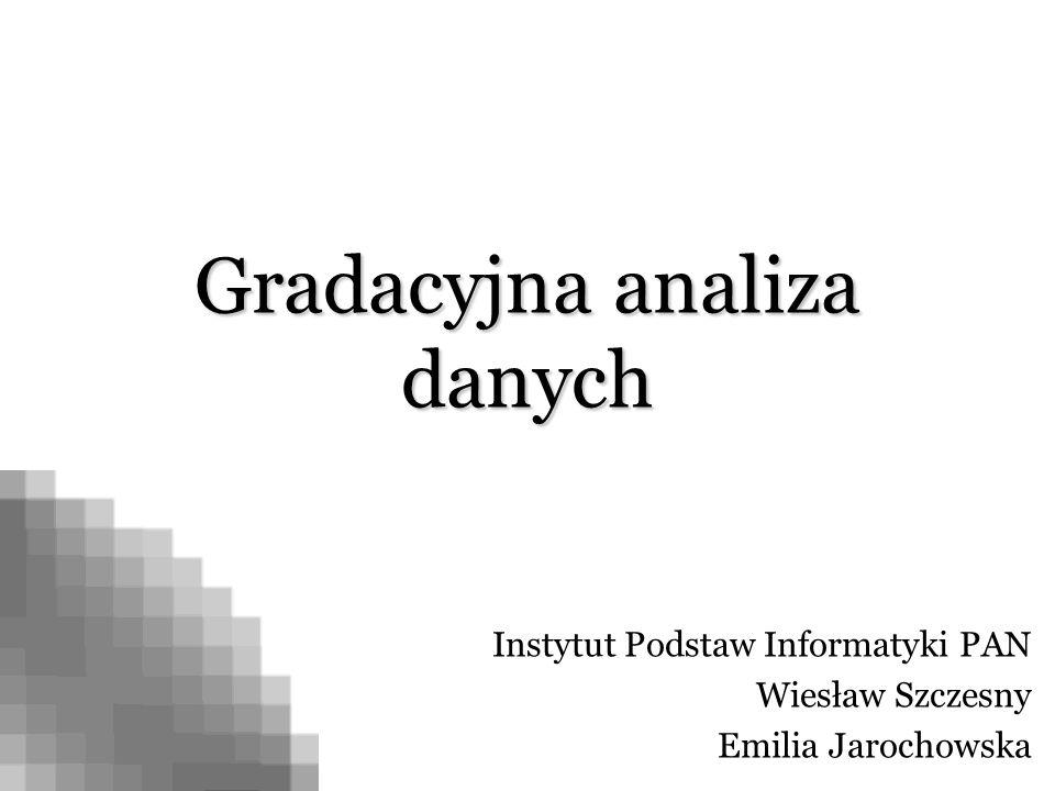Gradacyjna analiza danych Instytut Podstaw Informatyki PAN Wiesław Szczesny Emilia Jarochowska