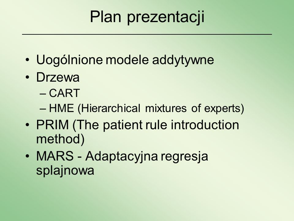 Plan prezentacji Uogólnione modele addytywne Drzewa –CART –HME (Hierarchical mixtures of experts) PRIM (The patient rule introduction method) MARS - A
