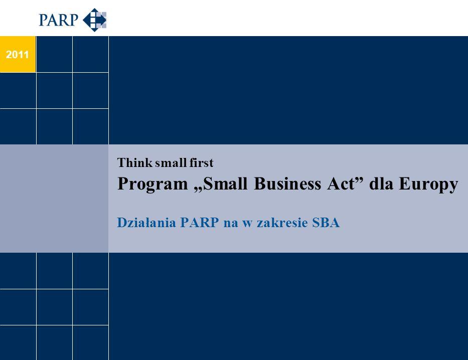 Działania PARP na rzecz wdrażania Small Business Act (1/4) Stworzenie warunków, w których przedsiębiorcy i przedsiębiorstwa mogą dobrze prosperować, a przedsiębiorczość jest doceniana: promowanie kreatywności i innowacyjności działania w zakresie podnoszenia świadomości przedsiębiorców, m.in.: PPP, Portal Innowacje www.pi.gov.pl, Klub Innowacyjnych Przedsiębiorstw, kampania promocyjna na rzecz postaw proinnowacyjnych;www.pi.gov.pl wspieranie rozwoju kadr w przedsiębiorstwach szkolenia dla pracodawców oraz pracowników, identyfikowanie kompetencji i zawodów dla gospodarki przyszłości – Bilans Kapitału Ludzkiego, Foresight kadr nowoczesnej gospodarki, Akademia PARP (szkolenia e-learningowe); polityka na rzecz tzw.