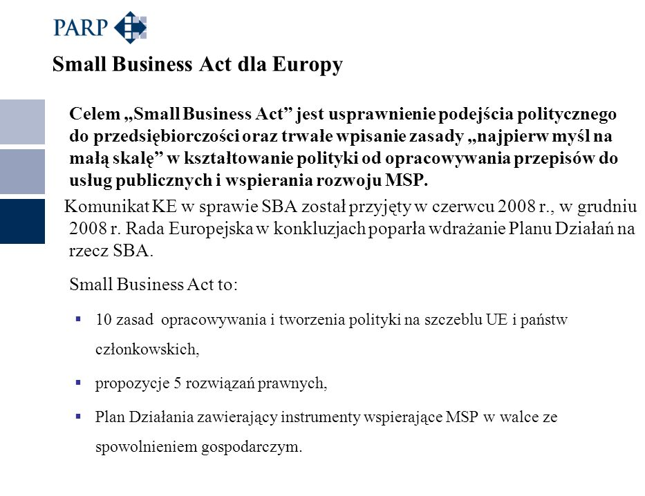 Small Business Act dla Europy Celem Small Business Act jest usprawnienie podejścia politycznego do przedsiębiorczości oraz trwałe wpisanie zasady najp